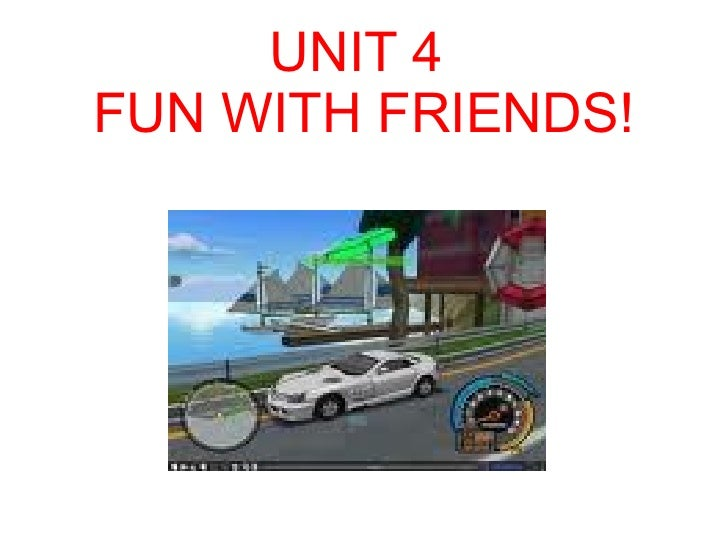 UNIT 4 FUN WITH FRIENDS!