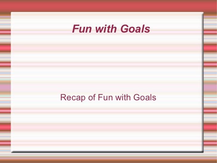 Fun with Goals Recap of Fun with Goals