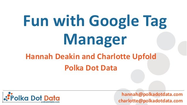 Fun with Google Tag Manager hannah@polkadotdata.com charlotte@polkadotdata.com Hannah Deakin and Charlotte Upfold Polka Do...