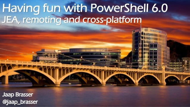 Having fun with PowerShell 6.0 JEA, remoting and cross-platform Jaap Brasser @jaap_brasser