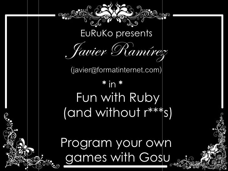 EuRuKo presents  Javier Ramírez  (javier@formatinternet.com)           * in *   Fun with Ruby (and without r***s)  Program...