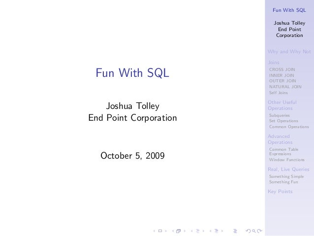 Fun With SQL Joshua Tolley End Point Corporation Why and Why Not Joins CROSS JOIN INNER JOIN OUTER JOIN NATURAL JOIN Self ...