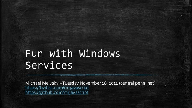 Fun with Windows  Services  Michael Melusky –Tuesday November 18, 2014 (central penn .net)  https://twitter.com/mrjavascri...