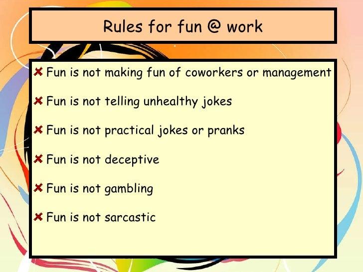 Rules for fun @ work <ul><li>Fun is not making fun of coworkers or management </li></ul><ul><li>Fun is not telling unhealt...