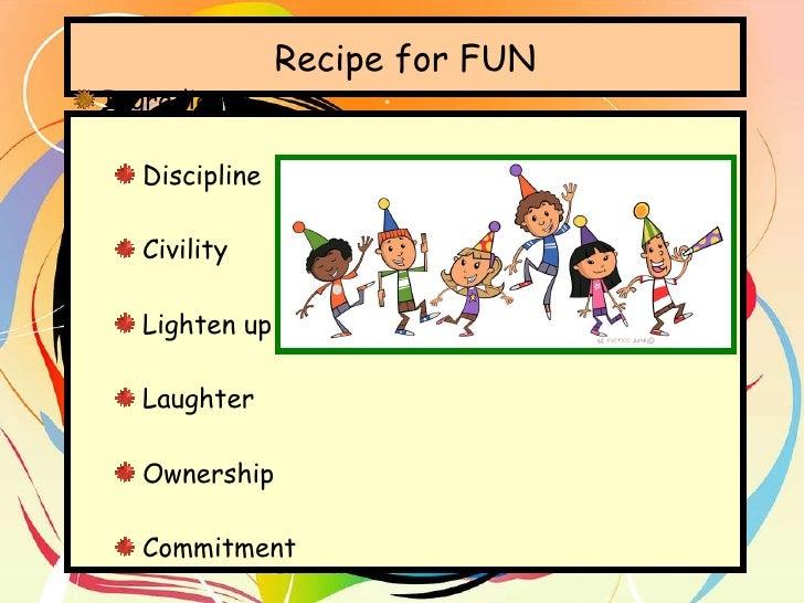 Recipe for FUN <ul><li>Ingredients </li></ul><ul><ul><li>Discipline </li></ul></ul><ul><ul><li>Civility </li></ul></ul><ul...