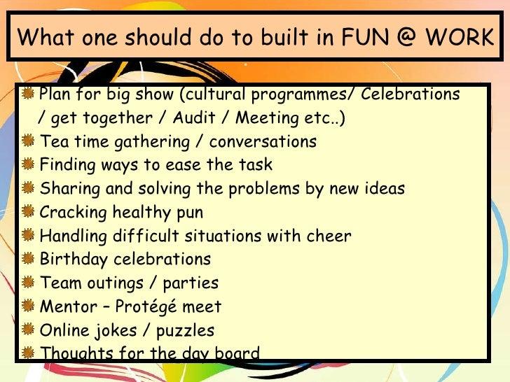 What one should do to built in FUN @ WORK <ul><li>Plan for big show (cultural programmes/ Celebrations  </li></ul><ul><li>...