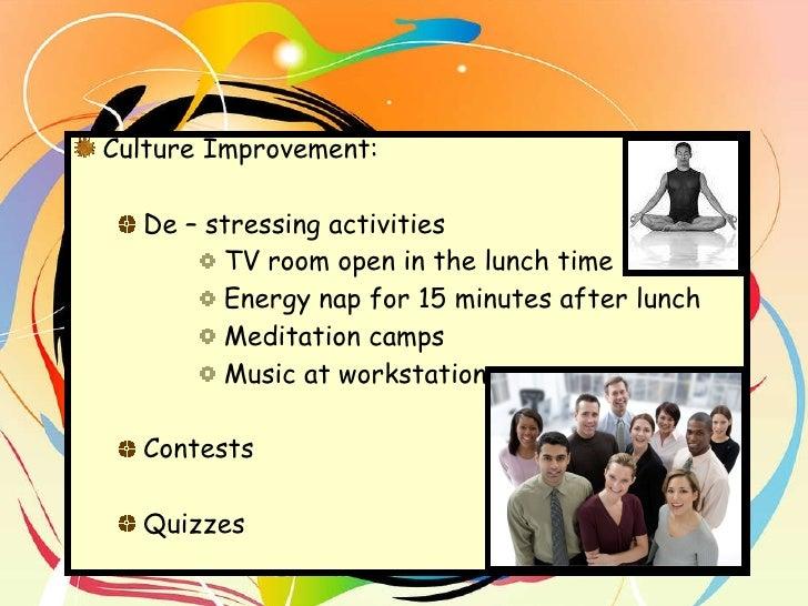 <ul><li>Culture Improvement:  </li></ul><ul><ul><li>De – stressing activities </li></ul></ul><ul><ul><ul><ul><li>TV room o...