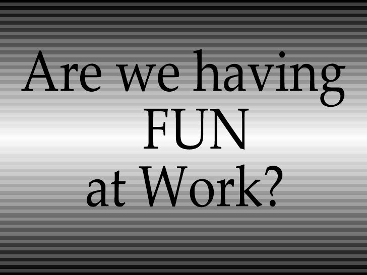 Are we having FUN  at Work?