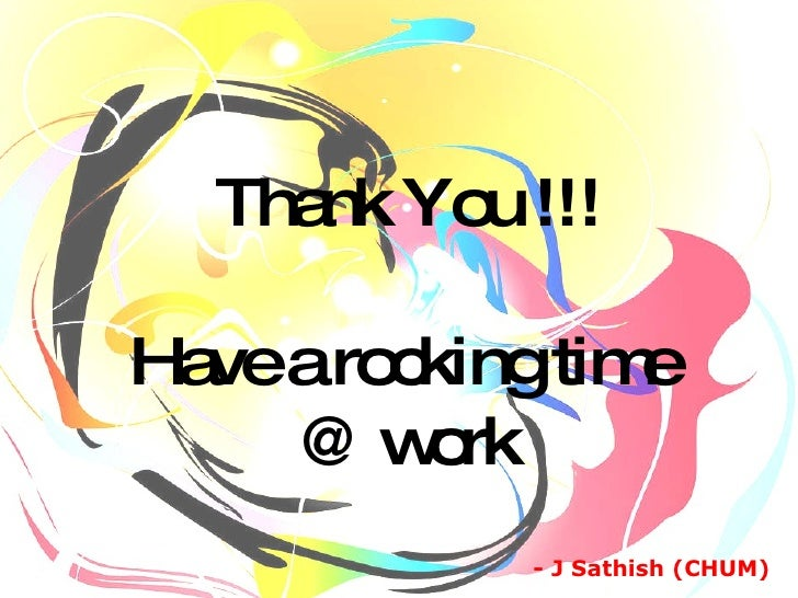 Thank You !!! Have a rocking time  @ work - J Sathish (CHUM)