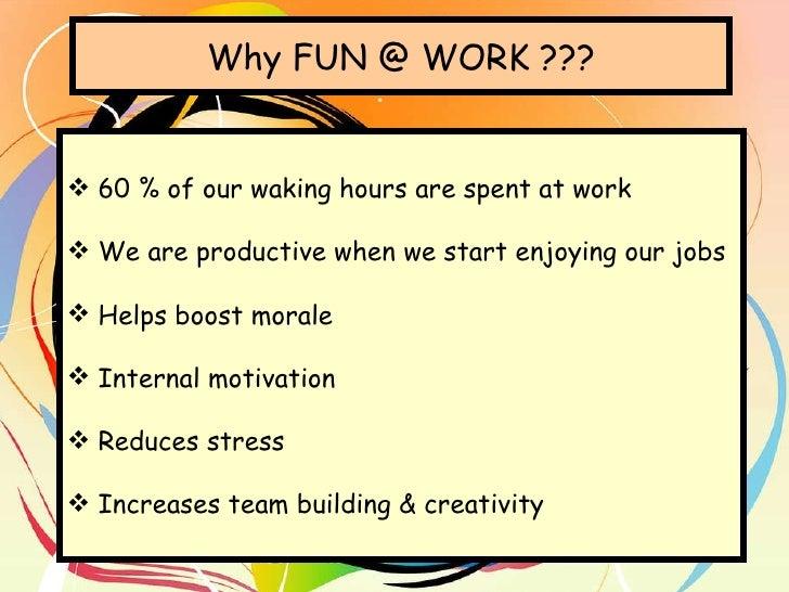 Why FUN @ WORK ??? <ul><li>60 % of our waking hours are spent at work </li></ul><ul><li>We are productive when we start en...
