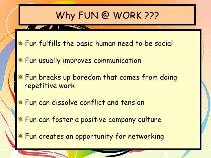 Why FUN @ WORK ??? <ul><li>Fun fulfills the basic human need to be social </li></ul><ul><li>Fun usually improves communica...