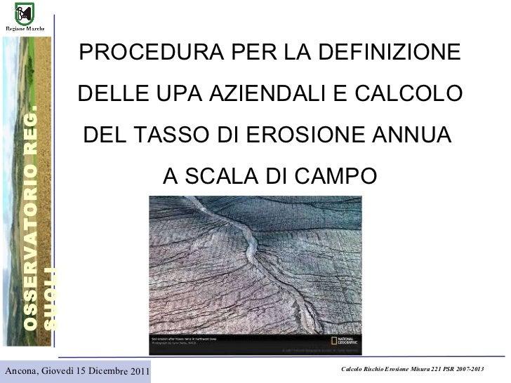 Ancona, Giovedì 15 Dicembre 2011 PROCEDURA PER LA DEFINIZIONE  DELLE UPA AZIENDALI E CALCOLO DEL TASSO DI EROSIONE ANNUA  ...