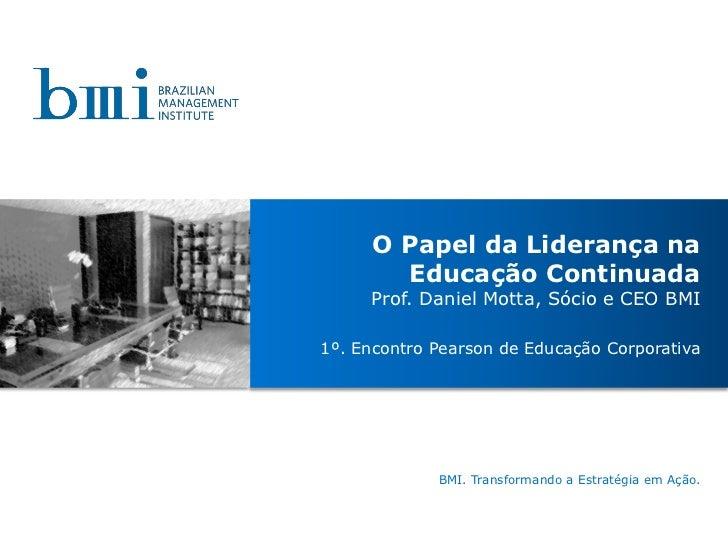 O Papel da Liderança na       Educação Continuada     Prof. Daniel Motta, Sócio e CEO BMI1º. Encontro Pearson de Educação ...