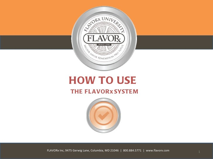HOW TO USE               THE FL A VORx SYSTE MFLAVORx Inc, 9475 Gerwig Lane, Columbia, MD 21046 | 800.884.5771 | www.flavo...