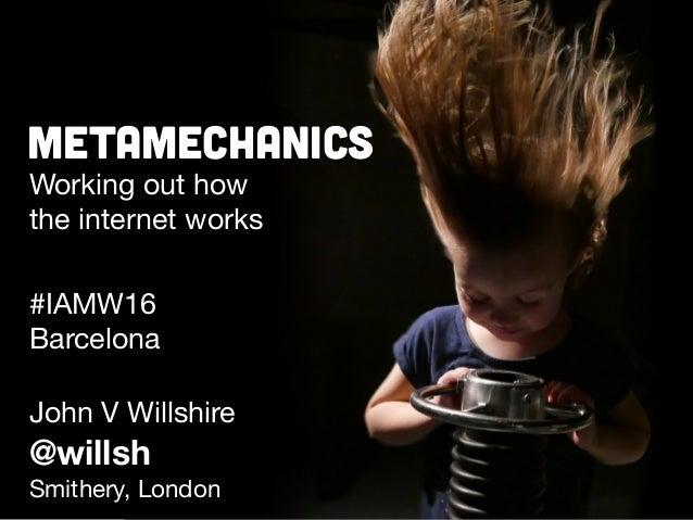 Metamechanics Working out how   the internet works John V Willshire @willsh Smithery, London #IAMW16  Barcelona