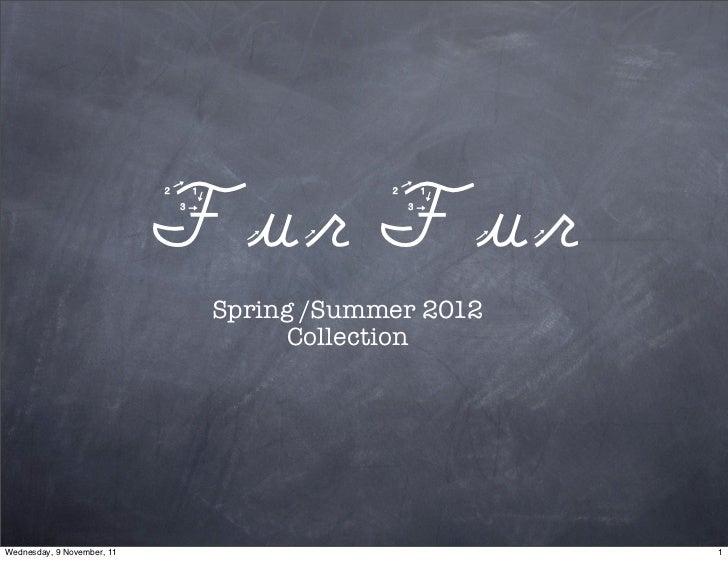 Fur Fur                             Spring /Summer 2012                                   CollectionWednesday, 9 November,...