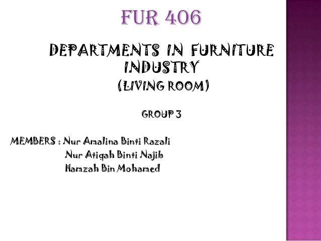 FUR 406 DEPARTMENTS IN FURNITURE INDUSTRY (LIVING ROOM) GROUP 3  MEMBERS : Nur Amalina Binti Razali Nur Atiqah Binti Najib...