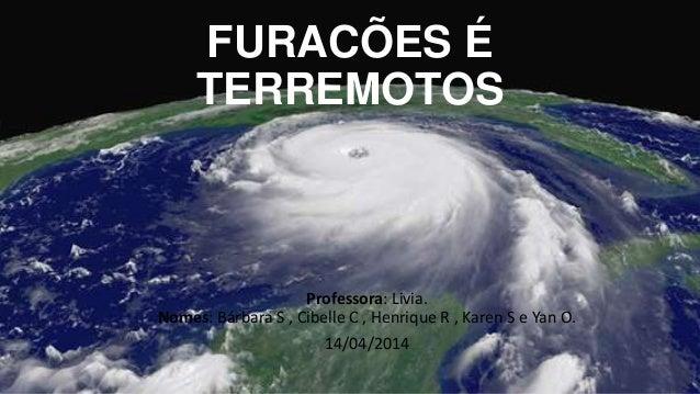 FURACÕES É TERREMOTOS Professora: Livia. Nomes: Bárbara S , Cibelle C , Henrique R , Karen S e Yan O. 14/04/2014