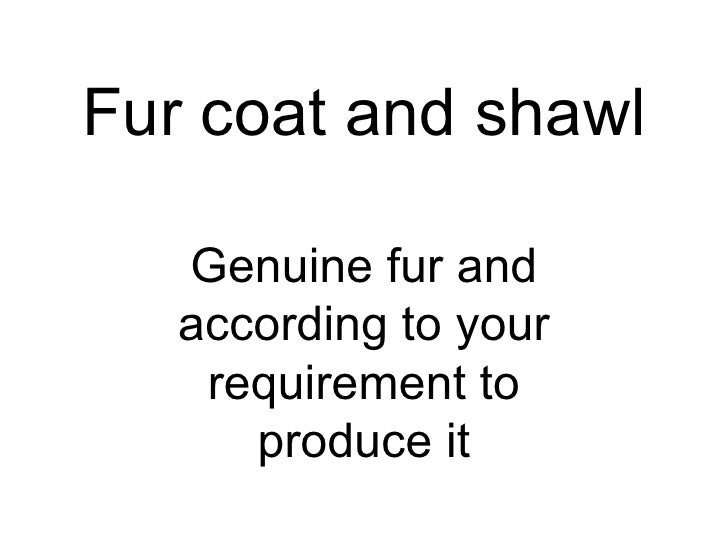 Fur coat and shawl   Genuine fur and   according to your    requirement to      produce it