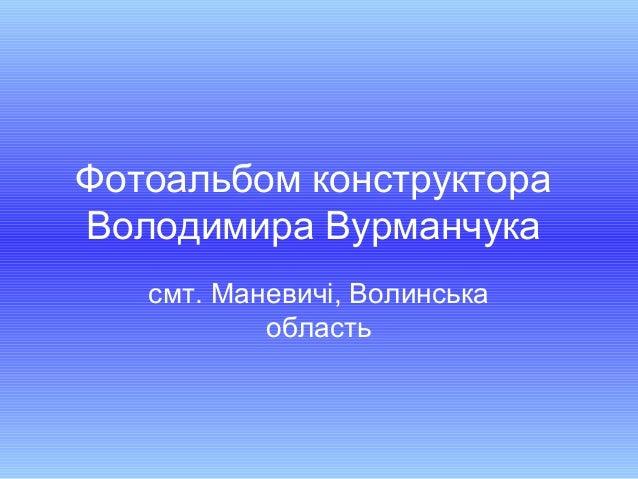 Фотоальбом конструктораВолодимира Вурманчукасмт. Маневичі, Волинськаобласть