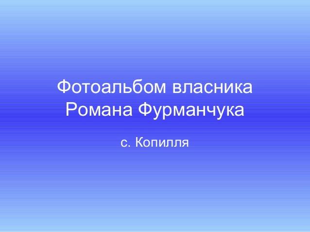 Фотоальбом власникаРомана Фурманчукас. Копилля
