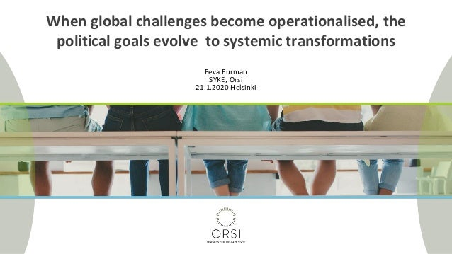 Eeva Furman SYKE, Orsi 21.1.2020 Helsinki When global challenges become operationalised, the political goals evolve to sys...