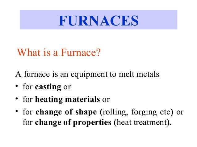 What is a Furnace? A furnace is an equipment to melt metals • for casting or • for heating materials or • for change of sh...