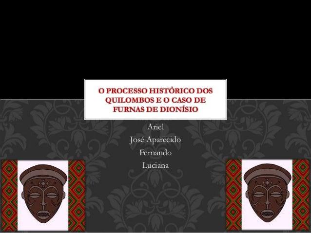 O PROCESSO HISTÓRICO DOS  QUILOMBOS E O CASO DE  FURNAS DE DIONÍSIO  Ariel  José Aparecido  Fernando  Luciana