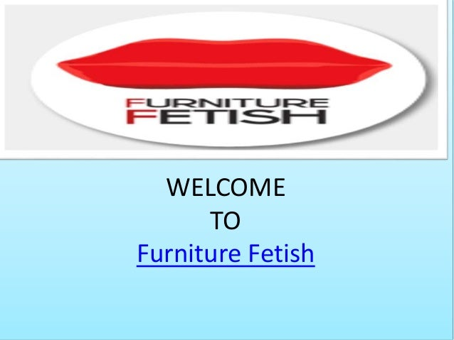 WELCOME TO Furniture Fetish ...