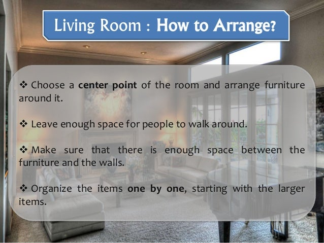  Choose a center point of the room and arrange furniture around it.  Leave enough space for people to walk around.  Mak...