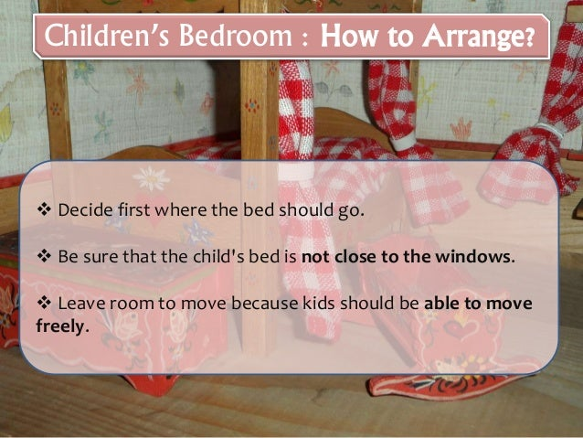  Decide first where the bed should go.  Be sure that the child's bed is not close to the windows.  Leave room to move b...