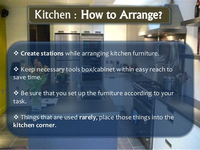  Create stations while arranging kitchen furniture.  Keep necessary tools box/cabinet within easy reach to save time.  ...