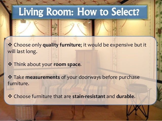  Choose only quality furniture; it would be expensive but it will last long.  Think about your room space.  Take measur...