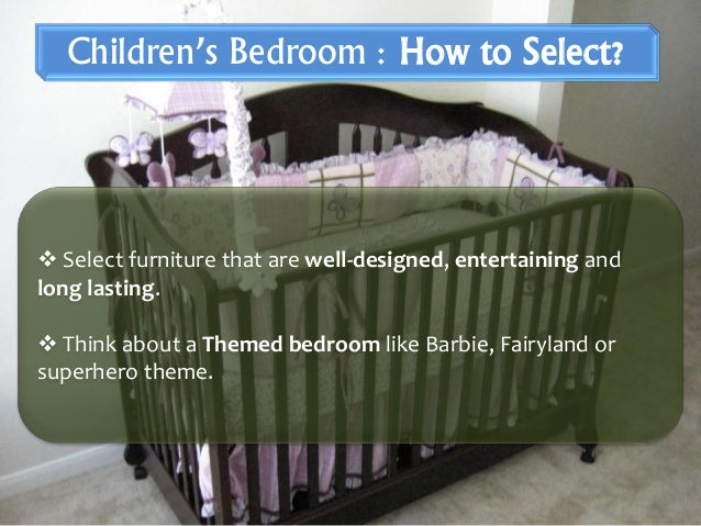  Select furniture that are well-designed, entertaining and long lasting.  Think about a Themed bedroom like Barbie, Fair...