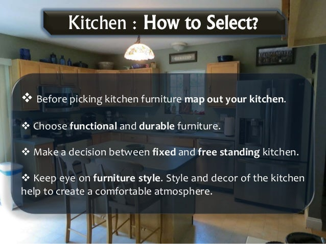  Before picking kitchen furniture map out your kitchen.  Choose functional and durable furniture.  Make a decision betw...