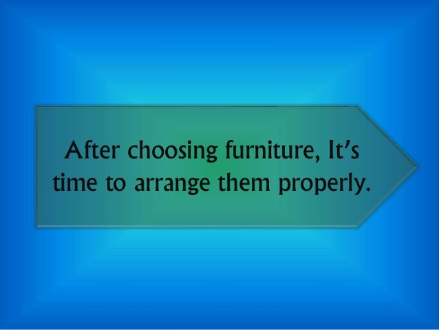 After choosing furniture, It's time to arrange them properly.