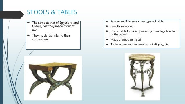 STOOLS & TABLES  The same as that of Egyptians and Greeks, but they made it out of iron  They made it similar to their c...