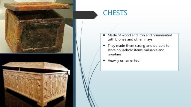 CHESTS  Made of wood and iron and ornamented with bronze and other inlays  They made them strong and durable to store ho...