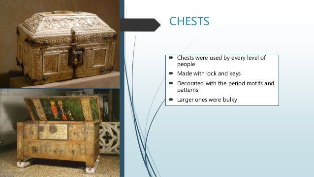 CHESTS  Chests were used by every level of people  Made with lock and keys  Decorated with the period motifs and patter...