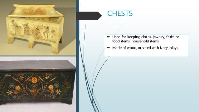 CHESTS  Used for keeping cloths, jewelry, fruits or food items, household items  Made of wood, ornated with ivory inlays