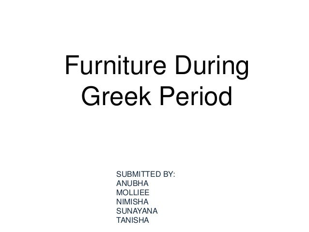 Furniture During Greek Period SUBMITTED BY: ANUBHA MOLLIEE NIMISHA SUNAYANA TANISHA