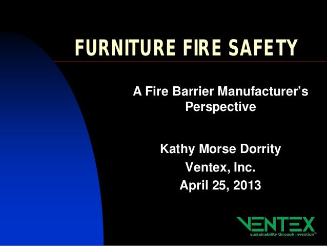FURNITURE FIRE SAFETYA Fire Barrier Manufacturer'sPerspectiveKathy Morse DorrityVentex, Inc.April 25, 2013