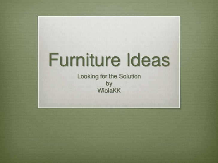 Furniture Ideas<br />Looking for the Solution<br />by<br />WiolaKK<br />