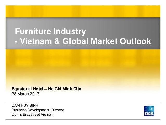 Furniture Industry - Vietnam & Global Market OutlookEquatorial Hotel – Ho Chi Minh City28 March 2013DAM HUY BINHBusiness D...