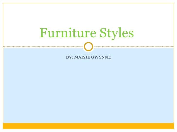 BY: MAISIE GWYNNE Furniture Styles