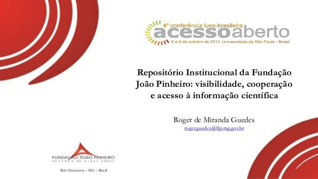 Repositório Institucional da Fundação João Pinheiro: visibilidade, cooperação e acesso à informação científica Roger de Mi...