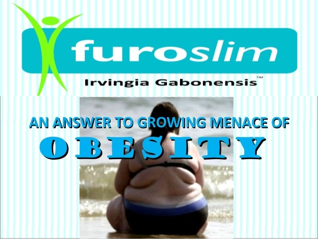 FUROSLIMFUROSLIMIRVINGIA GABOGENESISIRVINGIA GABOGENESISAN ANSWER TO GROWING MENACE OFAN ANSWER TO GROWING MENACE OFOBESIT...