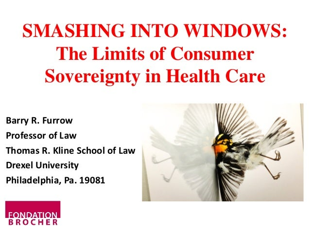 SMASHING INTO WINDOWS: The Limits of Consumer Sovereignty in Health Care Barry R. Furrow Professor of Law Thomas R. Kline ...