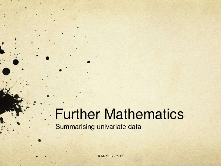 Further MathematicsSummarising univariate data             K McMullen 2012