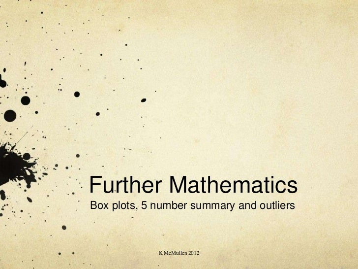 Further MathematicsBox plots, 5 number summary and outliers             K McMullen 2012